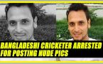 Bangladeshi cricketer Arafat Sunny arrested for posting nude pics of girlfriend