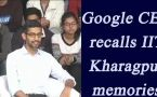 Google CEO Sunder Pichai recalls his memories at IIT Kharagpur, Watch video