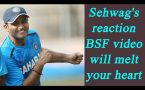 Virender Sehwag's reaction on BSF soldier's video will touch your heart