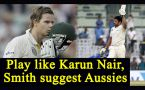 Steve Smith suggests Australia to play like Karun Nair