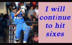 Dhoni says, he will continue to hit sixes