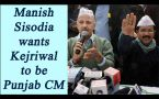 Punjab Election 2017: Deputy CM Manish Sisodia wants Kejriwal to be CM candidate