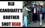 RLD candidate's brother shot dead : Watch Video