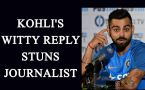 Virat Kohli's witty reply stuns journalist; Watch Video