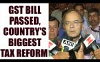 GST bill passed, country's biggest tax reform since Independence : Watch video