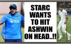 R Ashwin targeted by Mitchell Starc, says want to hit him on head