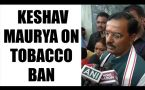 Keshav Maurya confirms ban on pans masala, tobacco in govt. premises