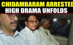 P Chidambaram arrested from his residence amid high voltage drama