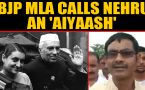 BJP MLA Vikram singh stokes controversy, calls Nehru and family 'aiyaash'