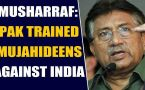 Pervez Musharraf admits Pakistan trained terrorists against India