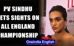 PV SINDHU HOPES FOR A GOOD SHOW AT ALL ENGLAND CHAMPIONSHIPS AMID CORONAVIRUS THREAT