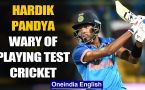 HARDIK PANDYA CLAIMS PLAYING TEST CRICKET IS RISKY FOR HIM