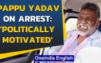 Pappu Yadav arrested for violating Covid-19 norms, but what did he say
