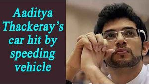 Yuva Sena chief Aaditya Thackeray's car hit by speeding vehicle