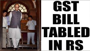 GST : Arun Jaitley tables bill in Rajya Sabha for discussion and passage