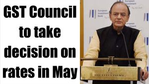 GST Council to take decision  on rates in May